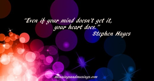 """Even though your mind doesn't get it, your heart does."" Stephen Hayes"